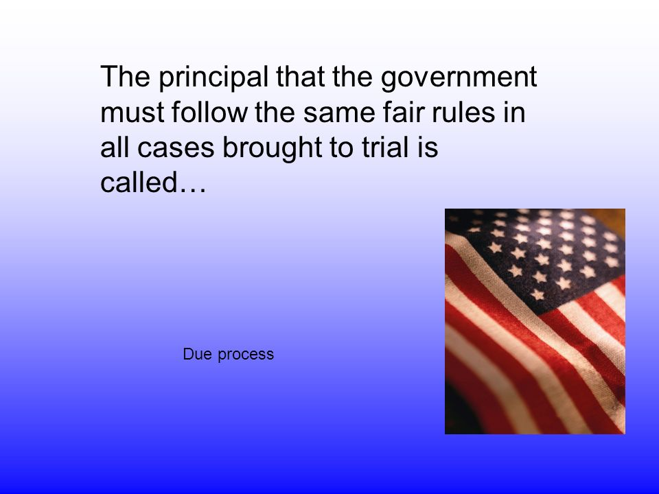 The principal that the government must follow the same fair rules in all cases brought to trial is called… Due process