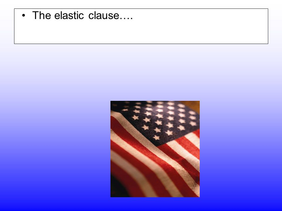 The elastic clause…. Gives Congress the authority to stretch the powers of the Constitution