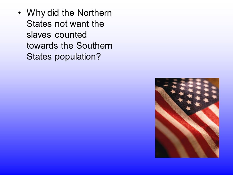 Why did the Northern States not want the slaves counted towards the Southern States population