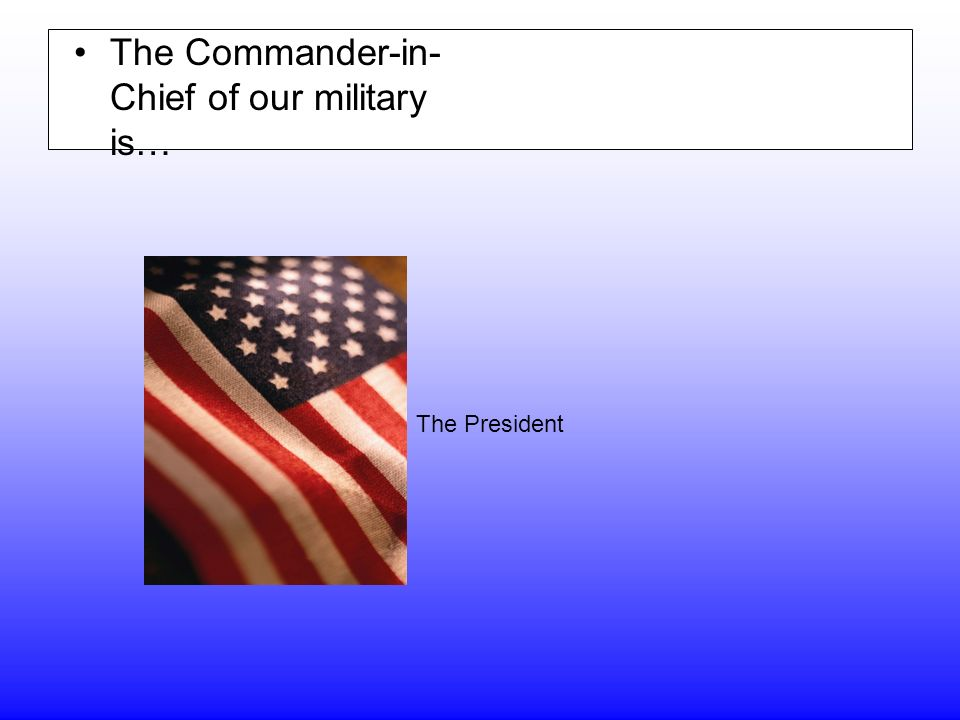 The Commander-in- Chief of our military is… The President