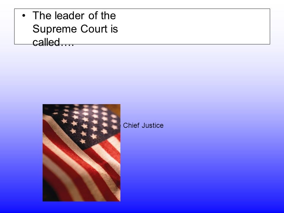 The leader of the Supreme Court is called…. The Chief Justice