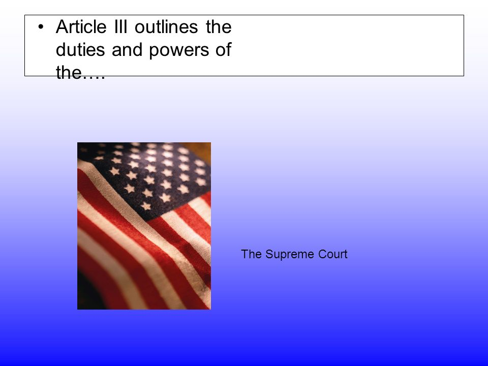 Article III outlines the duties and powers of the…. The Supreme Court