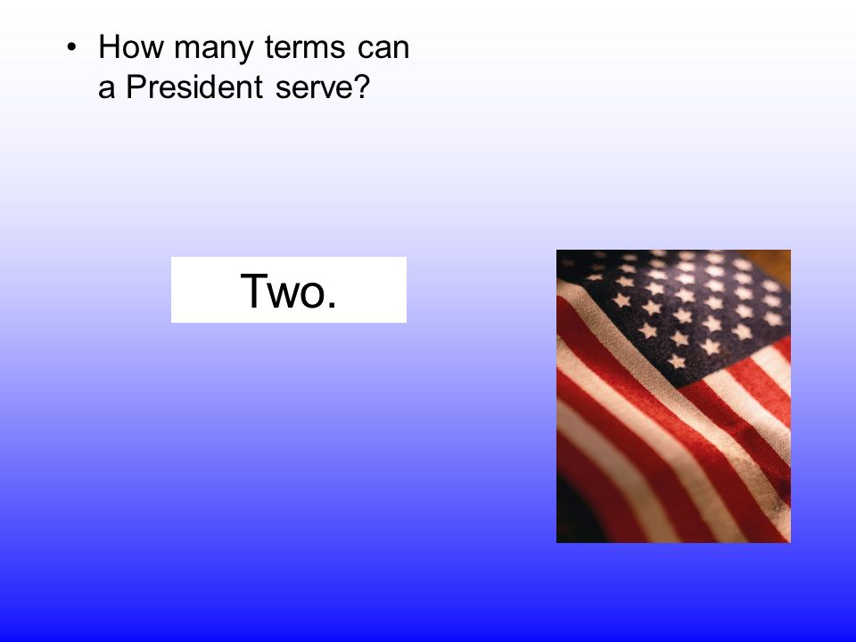 How many terms can a President serve Two.