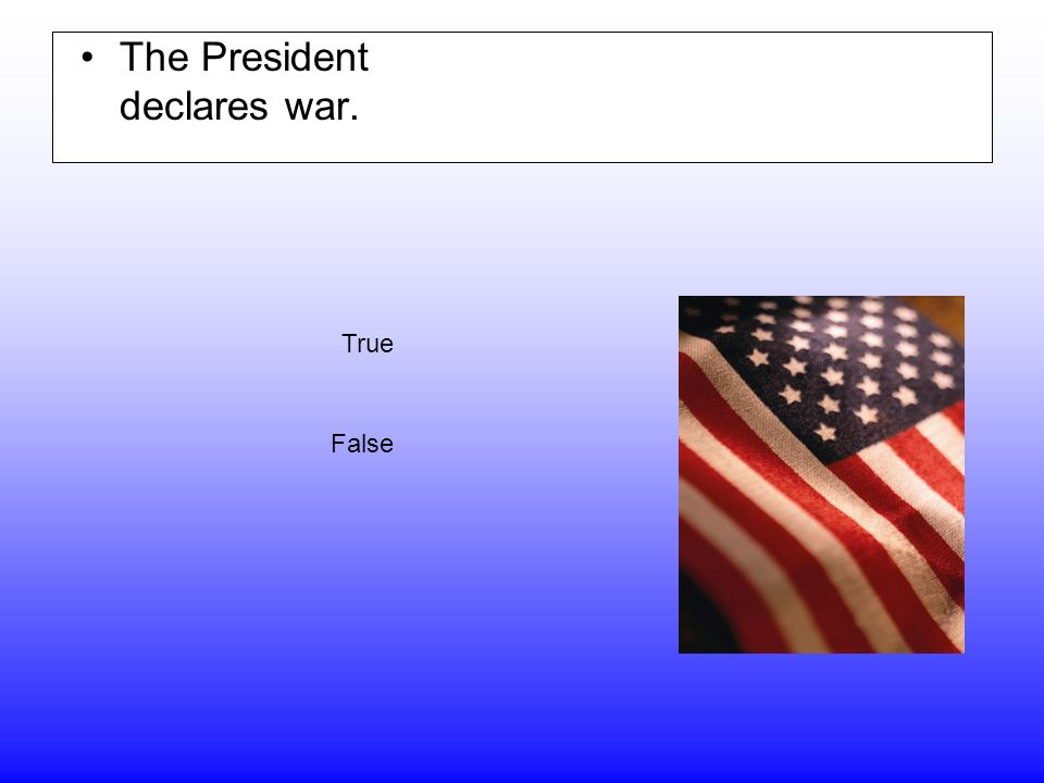 The President declares war. True False