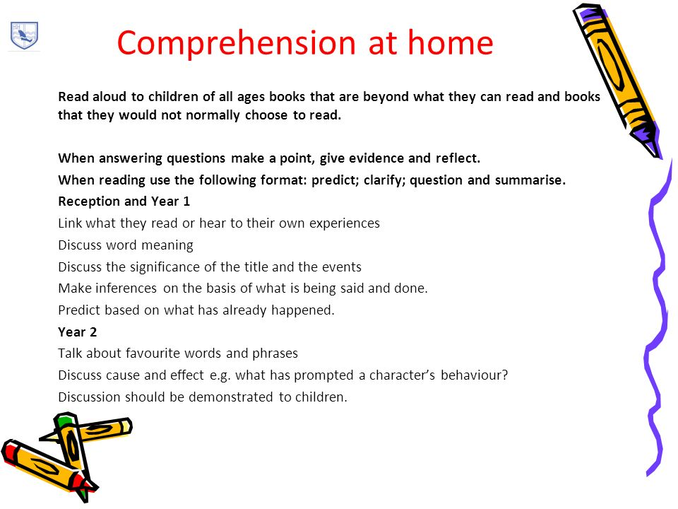 Comprehension at home Read aloud to children of all ages books that are beyond what they can read and books that they would not normally choose to read.