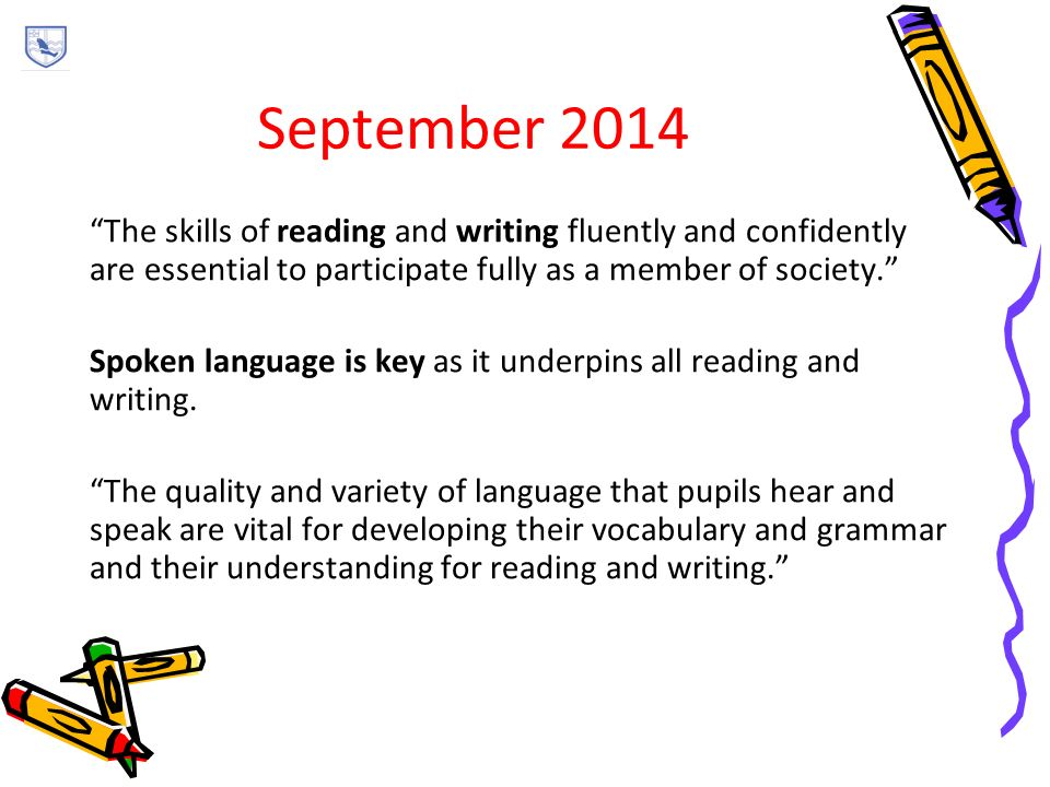 September 2014 The skills of reading and writing fluently and confidently are essential to participate fully as a member of society. Spoken language is key as it underpins all reading and writing.