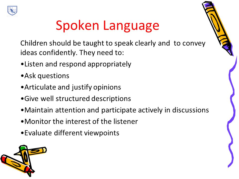 Spoken Language Children should be taught to speak clearly and to convey ideas confidently.