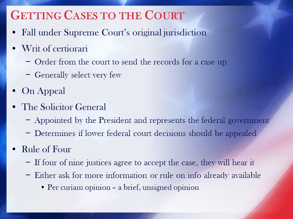 G ETTING C ASES TO THE C OURT Fall under Supreme Court's original jurisdiction Writ of certiorari − Order from the court to send the records for a case up − Generally select very few On Appeal The Solicitor General − Appointed by the President and represents the federal government − Determines if lower federal court decisions should be appealed Rule of Four − If four of nine justices agree to accept the case, they will hear it − Either ask for more information or rule on info already available Per curiam opinion – a brief, unsigned opinion