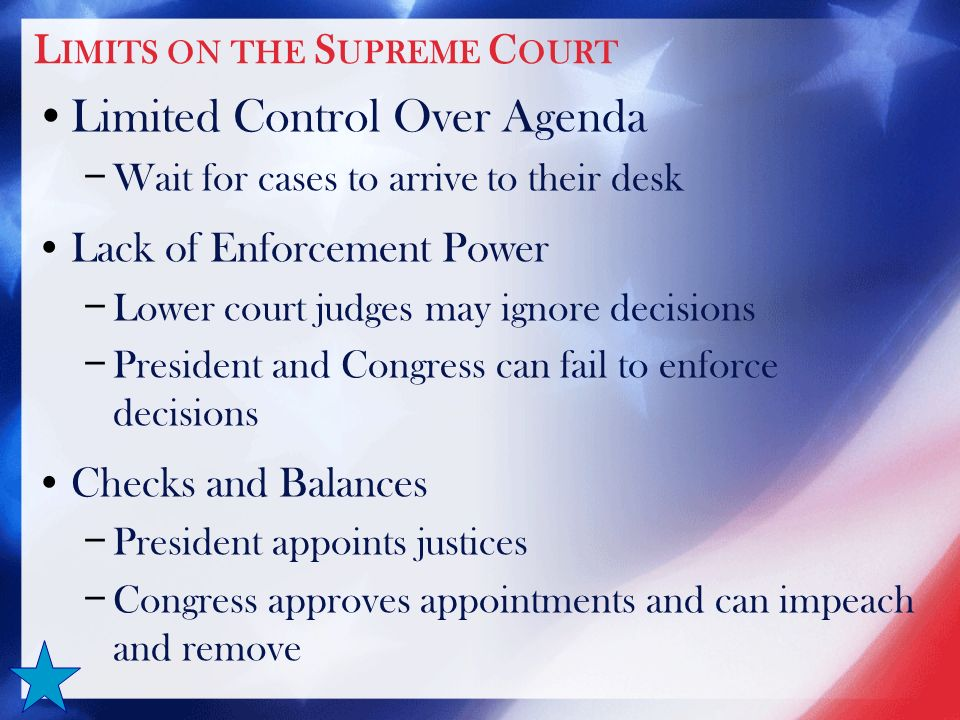 L IMITS ON THE S UPREME C OURT Limited Control Over Agenda − Wait for cases to arrive to their desk Lack of Enforcement Power − Lower court judges may ignore decisions − President and Congress can fail to enforce decisions Checks and Balances − President appoints justices − Congress approves appointments and can impeach and remove