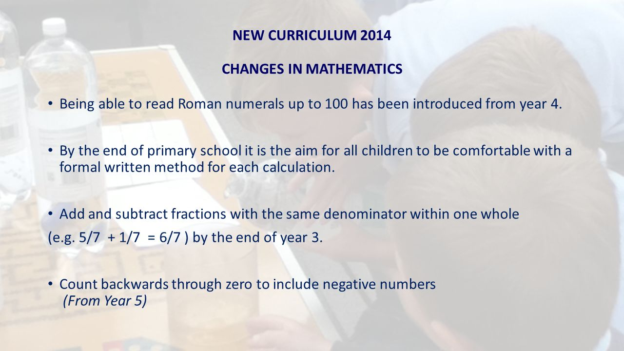 NEW CURRICULUM 2014 CHANGES IN MATHEMATICS Being able to read Roman numerals up to 100 has been introduced from year 4.