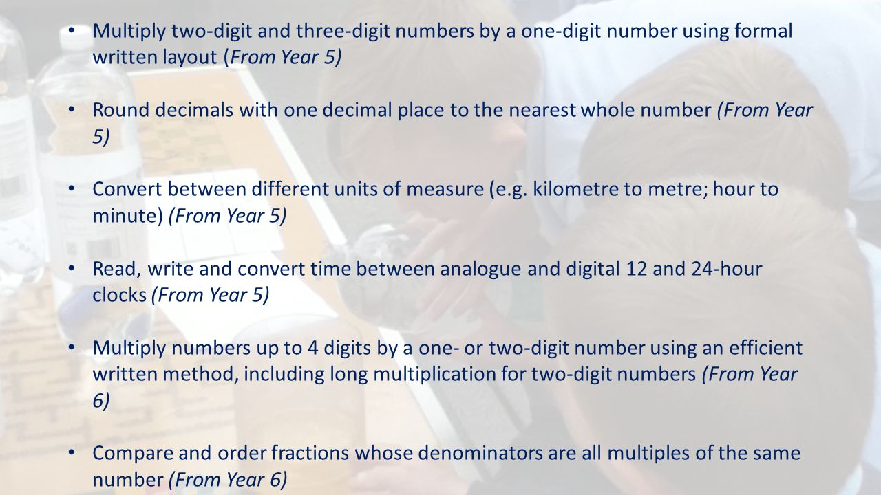 Multiply two-digit and three-digit numbers by a one-digit number using formal written layout (From Year 5) Round decimals with one decimal place to the nearest whole number (From Year 5) Convert between different units of measure (e.g.