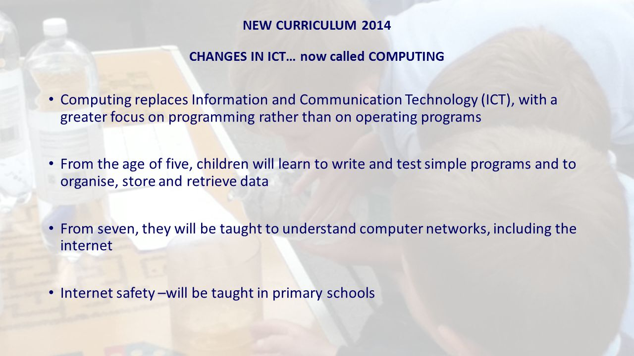 NEW CURRICULUM 2014 CHANGES IN ICT… now called COMPUTING Computing replaces Information and Communication Technology (ICT), with a greater focus on programming rather than on operating programs From the age of five, children will learn to write and test simple programs and to organise, store and retrieve data From seven, they will be taught to understand computer networks, including the internet Internet safety –will be taught in primary schools