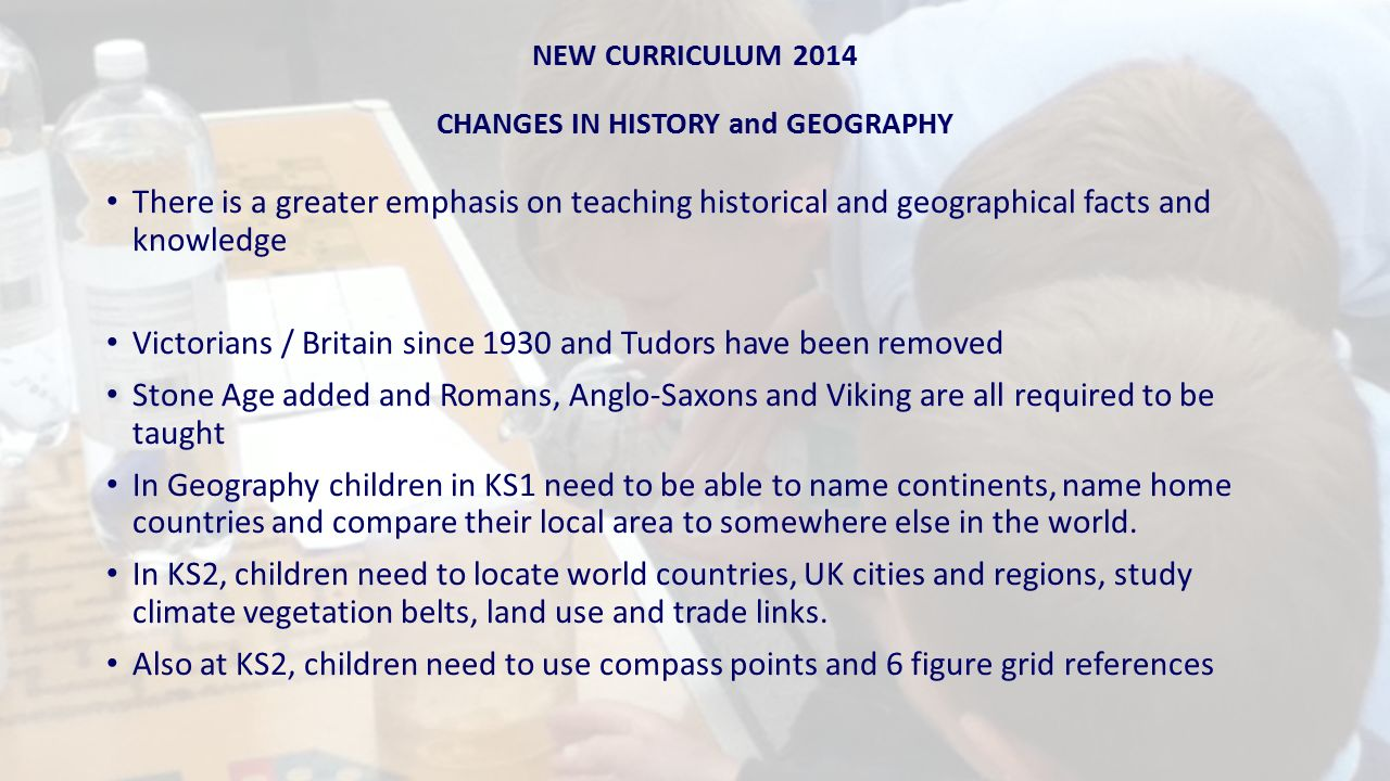 NEW CURRICULUM 2014 CHANGES IN HISTORY and GEOGRAPHY There is a greater emphasis on teaching historical and geographical facts and knowledge Victorians / Britain since 1930 and Tudors have been removed Stone Age added and Romans, Anglo-Saxons and Viking are all required to be taught In Geography children in KS1 need to be able to name continents, name home countries and compare their local area to somewhere else in the world.