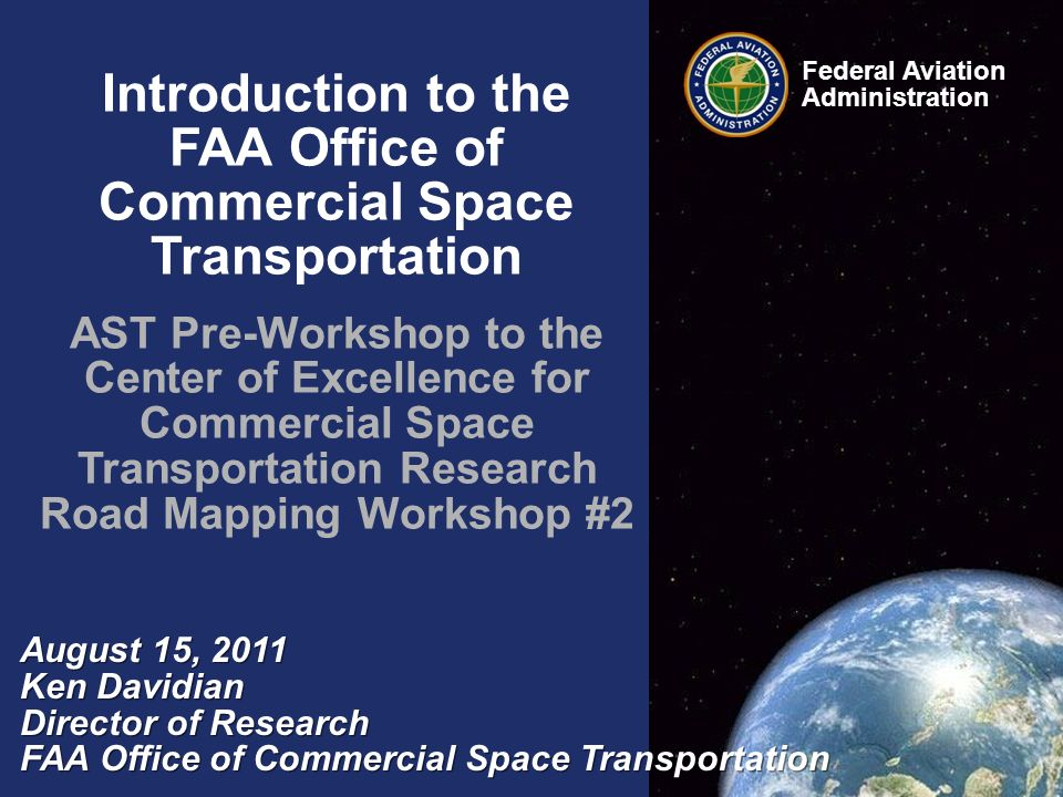 Introduction to the FAA Office of Commercial Space Transportation AST Pre-Workshop to the Center of Excellence for Commercial Space Transportation Research Road Mapping Workshop #2 August 15, 2011 Ken Davidian Director of Research FAA Office of Commercial Space Transportation Federal Aviation Administration