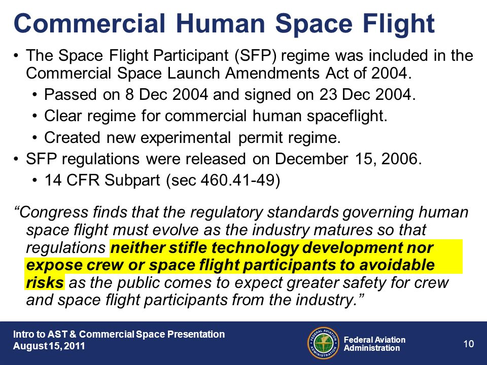 Intro to AST & Commercial Space Presentation August 15, 2011 Federal Aviation Administration 10 Commercial Human Space Flight The Space Flight Participant (SFP) regime was included in the Commercial Space Launch Amendments Act of 2004.