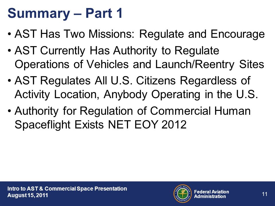 Intro to AST & Commercial Space Presentation August 15, 2011 Federal Aviation Administration 11 Summary – Part 1 AST Has Two Missions: Regulate and Encourage AST Currently Has Authority to Regulate Operations of Vehicles and Launch/Reentry Sites AST Regulates All U.S.