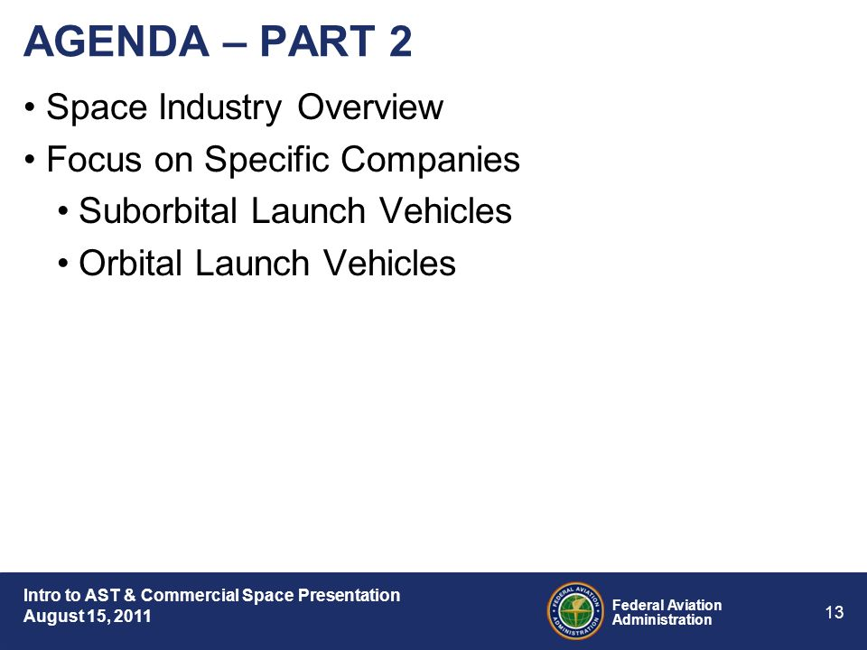 Intro to AST & Commercial Space Presentation August 15, 2011 Federal Aviation Administration 13 AGENDA – PART 2 Space Industry Overview Focus on Specific Companies Suborbital Launch Vehicles Orbital Launch Vehicles