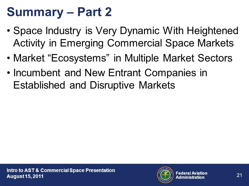 Intro to AST & Commercial Space Presentation August 15, 2011 Federal Aviation Administration 21 Summary – Part 2 Space Industry is Very Dynamic With Heightened Activity in Emerging Commercial Space Markets Market Ecosystems in Multiple Market Sectors Incumbent and New Entrant Companies in Established and Disruptive Markets