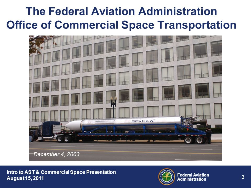 Intro to AST & Commercial Space Presentation August 15, 2011 Federal Aviation Administration 3 The Federal Aviation Administration Office of Commercial Space Transportation December 4, 2003