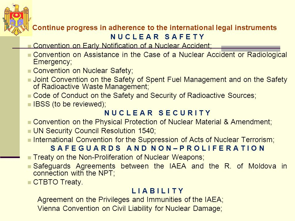Continue progress in adherence to the international legal instruments N U C L E A R S A F E T Y Convention on Early Notification of a Nuclear Accident; Convention on Assistance in the Case of a Nuclear Accident or Radiological Emergency; Convention on Nuclear Safety; Joint Convention on the Safety of Spent Fuel Management and on the Safety of Radioactive Waste Management; Code of Conduct on the Safety and Security of Radioactive Sources; IBSS (to be reviewed); N U C L E A R S E C U R I T Y Convention on the Physical Protection of Nuclear Material & Amendment; UN Security Council Resolution 1540; International Convention for the Suppression of Acts of Nuclear Terrorism; S A F E G U A R D S A N D N O N – P R O L I F E R A T I O N Treaty on the Non-Proliferation of Nuclear Weapons; Safeguards Agreements between the IAEA and the R.