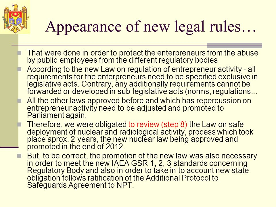 Appearance of new legal rules… That were done in order to protect the enterpreneurs from the abuse by public employees from the different regulatory bodies According to the new Law on regulation of entrepreneur activity - all requirements for the enterpreneurs need to be specified exclusive in legislative acts.