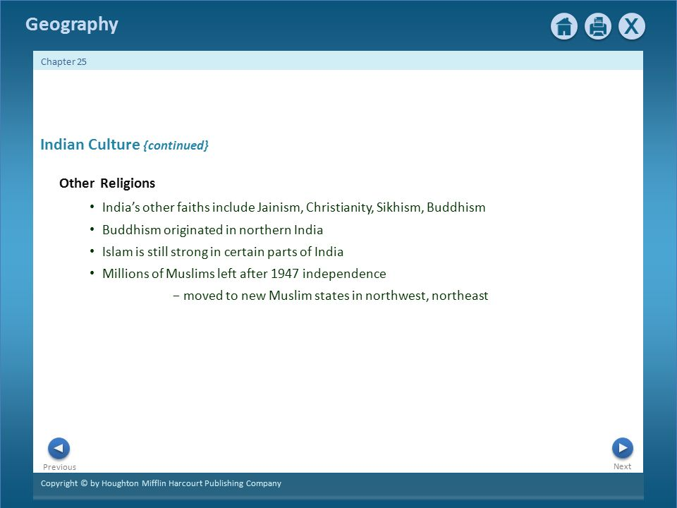 Copyright © by Houghton Mifflin Harcourt Publishing Company Next Previous Geography Chapter 25 Indian Culture {continued} Other Religions India's other faiths include Jainism, Christianity, Sikhism, Buddhism Buddhism originated in northern India Islam is still strong in certain parts of India Millions of Muslims left after 1947 independence − moved to new Muslim states in northwest, northeast