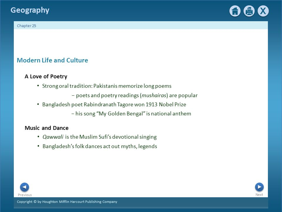 Copyright © by Houghton Mifflin Harcourt Publishing Company Next Previous Geography Chapter 25 Qawwali is the Muslim Sufi's devotional singing Bangladesh's folk dances act out myths, legends Modern Life and Culture A Love of Poetry Strong oral tradition: Pakistanis memorize long poems − poets and poetry readings (mushairas) are popular Bangladesh poet Rabindranath Tagore won 1913 Nobel Prize − his song My Golden Bengal is national anthem Music and Dance