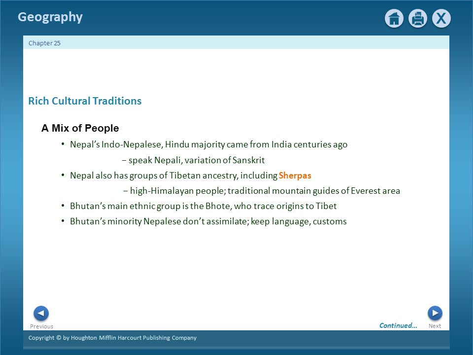 Copyright © by Houghton Mifflin Harcourt Publishing Company Next Previous Geography Chapter 25 Rich Cultural Traditions A Mix of People Nepal's Indo-Nepalese, Hindu majority came from India centuries ago − speak Nepali, variation of Sanskrit Nepal also has groups of Tibetan ancestry, including Sherpas − high-Himalayan people; traditional mountain guides of Everest area Bhutan's main ethnic group is the Bhote, who trace origins to Tibet Bhutan's minority Nepalese don't assimilate; keep language, customs Continued…