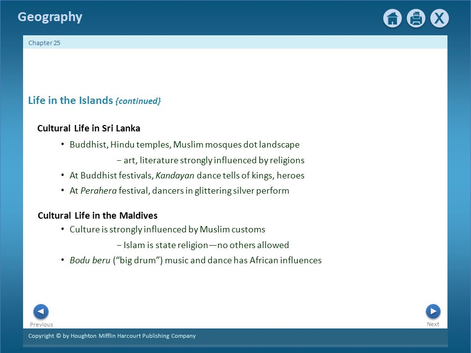 Copyright © by Houghton Mifflin Harcourt Publishing Company Next Previous Geography Chapter 25 Culture is strongly influenced by Muslim customs − Islam is state religion—no others allowed Bodu beru ( big drum ) music and dance has African influences Cultural Life in Sri Lanka Life in the Islands {continued} Buddhist, Hindu temples, Muslim mosques dot landscape − art, literature strongly influenced by religions At Buddhist festivals, Kandayan dance tells of kings, heroes At Perahera festival, dancers in glittering silver perform Cultural Life in the Maldives