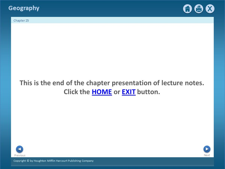 Copyright © by Houghton Mifflin Harcourt Publishing Company Next Previous Geography Chapter 25 This is the end of the chapter presentation of lecture notes.