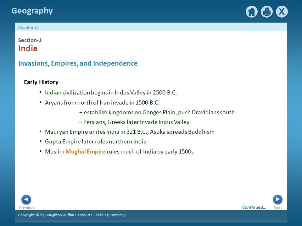 Copyright © by Houghton Mifflin Harcourt Publishing Company Next Previous Geography Chapter 25 Section-1 Early History Invasions, Empires, and Independence India Indian civilization begins in Indus Valley in 2500 B.C.