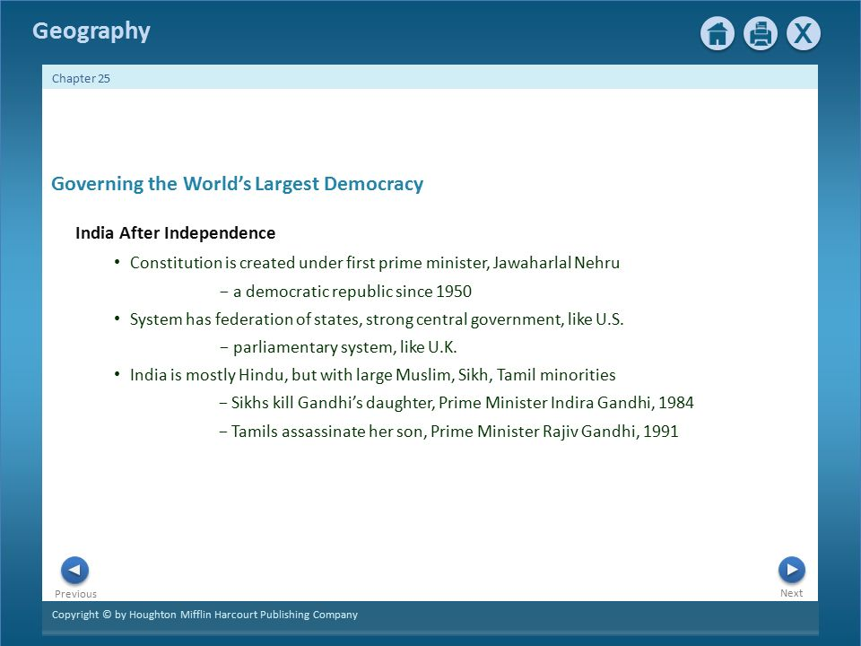 Copyright © by Houghton Mifflin Harcourt Publishing Company Next Previous Geography Chapter 25 Governing the World's Largest Democracy India After Independence Constitution is created under first prime minister, Jawaharlal Nehru − a democratic republic since 1950 System has federation of states, strong central government, like U.S.