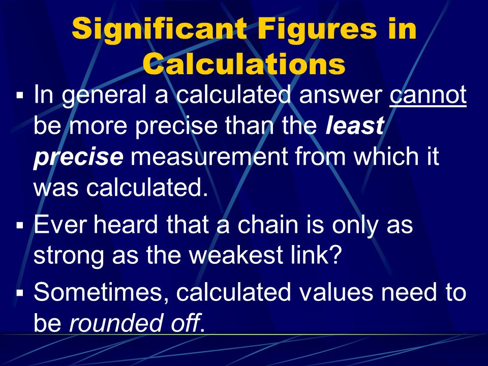 In general a calculated answer cannot be more precise than the least precise measurement from which it was calculated.