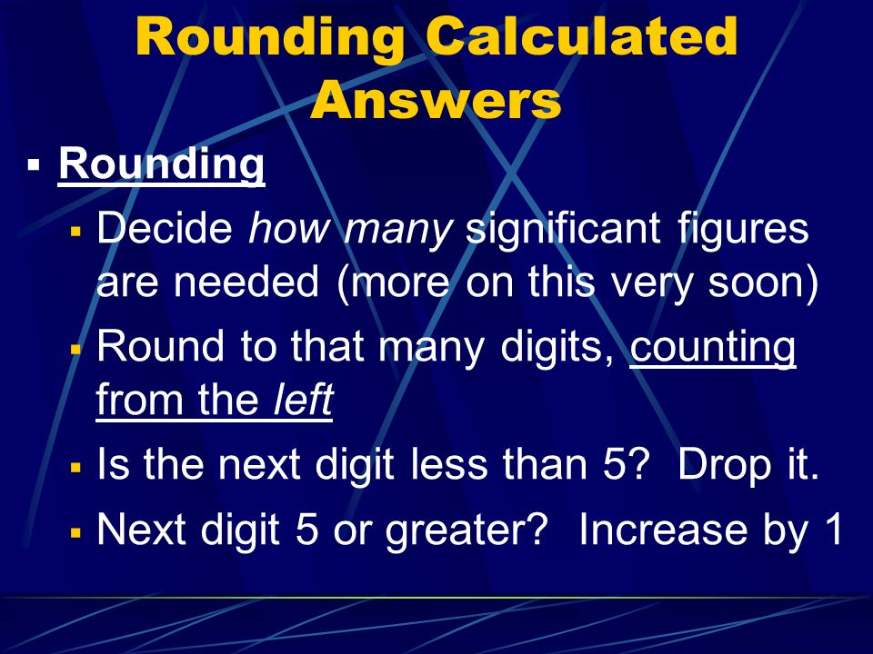 Rounding Calculated Answers  Rounding  Decide how many significant figures are needed (more on this very soon)  Round to that many digits, counting from the left  Is the next digit less than 5.