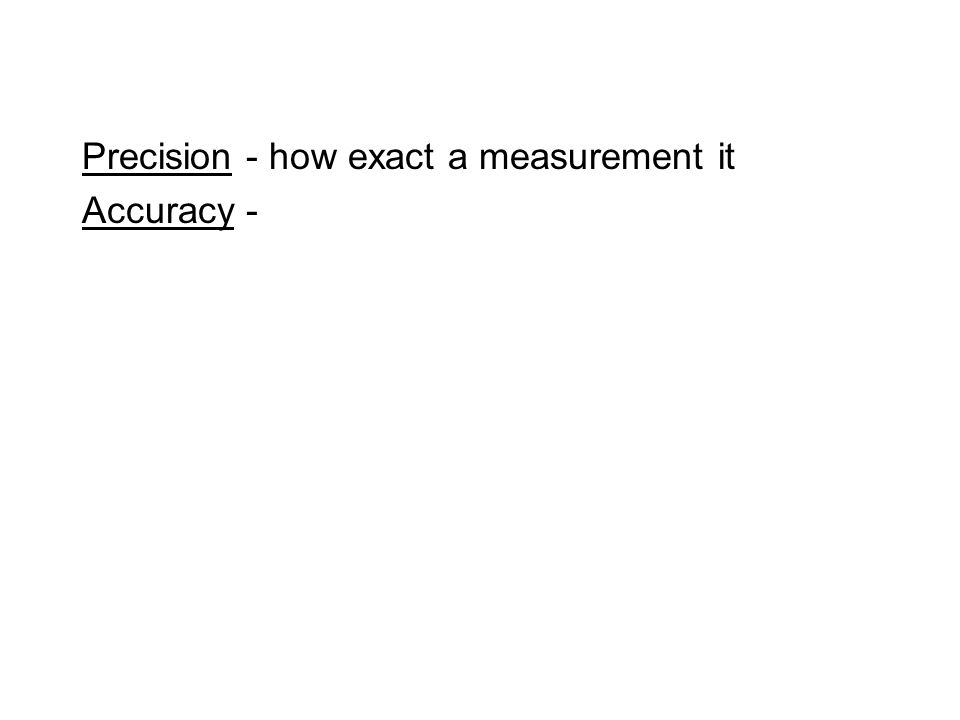 Precision - how exact a measurement it Accuracy -