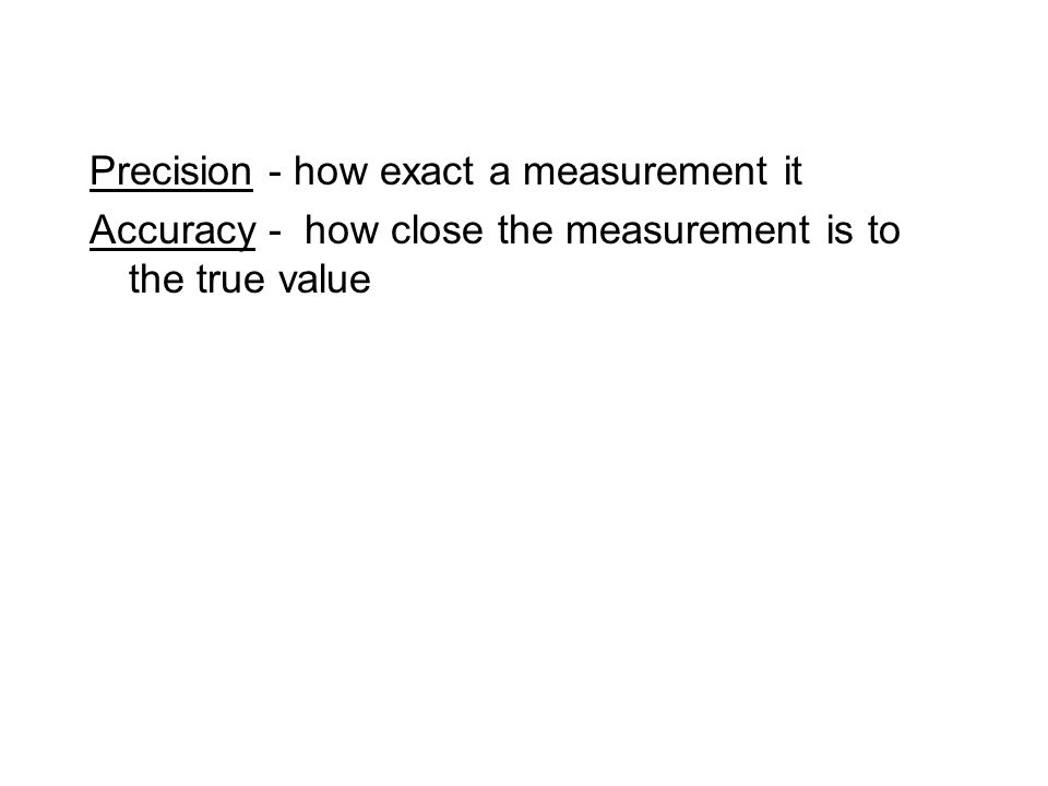 Precision - how exact a measurement it Accuracy - how close the measurement is to the true value