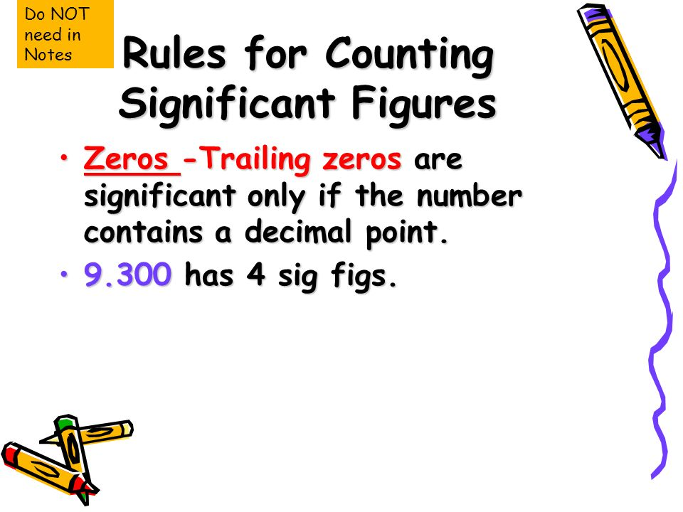 Rules for Counting Significant Figures Zeros -Trailing zeros are significant only if the number contains a decimal point.Zeros -Trailing zeros are significant only if the number contains a decimal point.