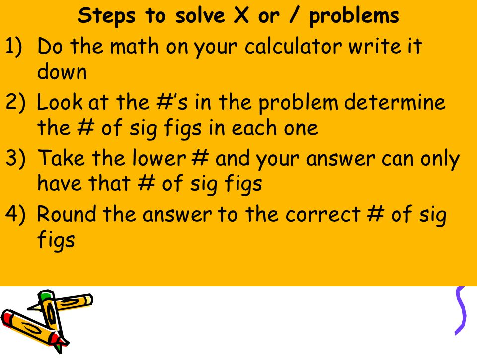 Steps to solve X or / problems 1)Do the math on your calculator write it down 2)Look at the #'s in the problem determine the # of sig figs in each one 3)Take the lower # and your answer can only have that # of sig figs 4)Round the answer to the correct # of sig figs