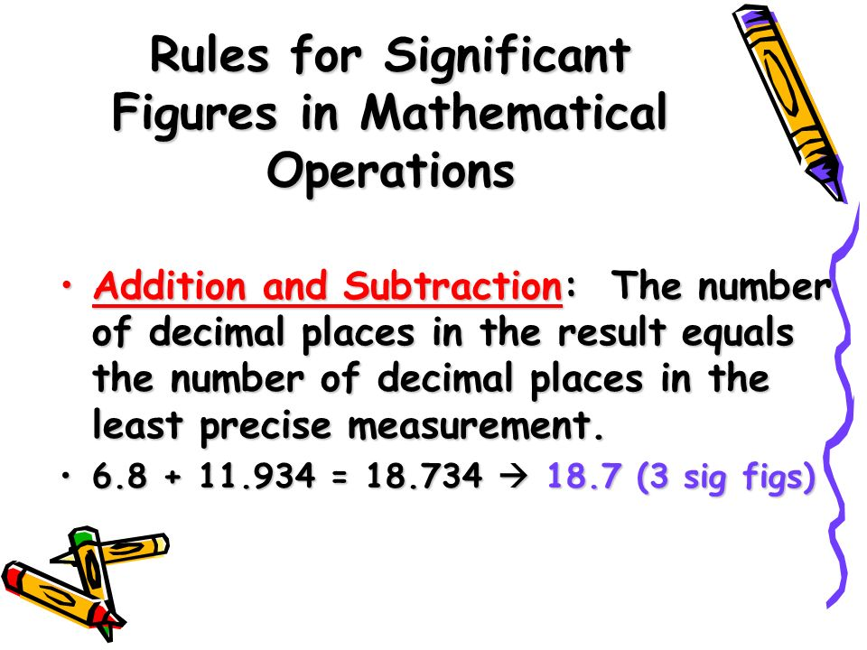 Rules for Significant Figures in Mathematical Operations Addition and Subtraction: The number of decimal places in the result equals the number of decimal places in the least precise measurement.Addition and Subtraction: The number of decimal places in the result equals the number of decimal places in the least precise measurement.