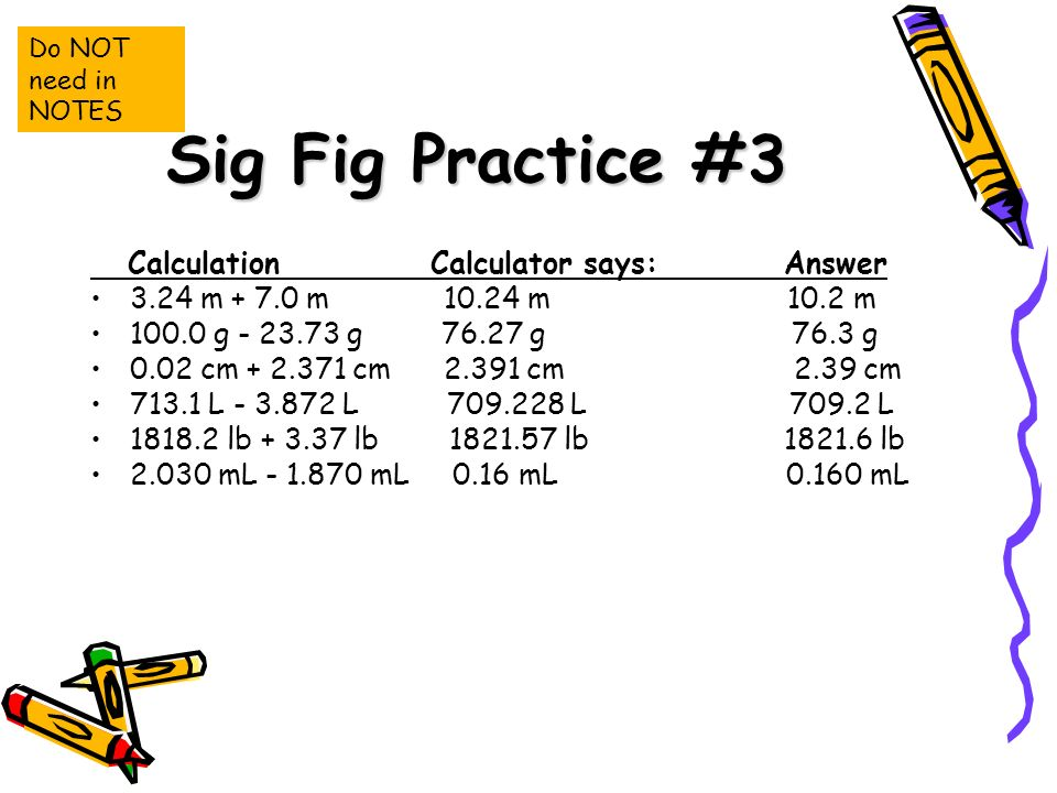 Sig Fig Practice #3 Calculation Calculator says: Answer 3.24 m m m 10.2 m g g g 76.3 g 0.02 cm cm cm 2.39 cm L L L L lb lb lb lb mL mL 0.16 mL mL Do NOT need in NOTES