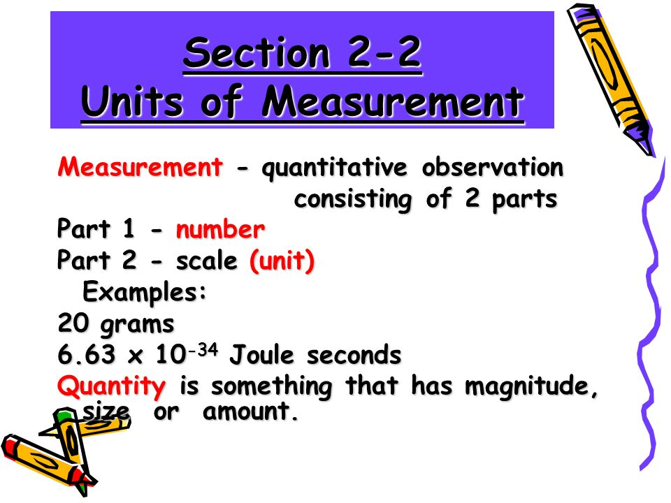 Section 2-2 Units of Measurement Measurement - quantitative observation consisting of 2 parts consisting of 2 parts Part 1 - number Part 2 - scale (unit) Examples: 20 grams 6.63 x Joule seconds Quantity is something that has magnitude, size or amount.