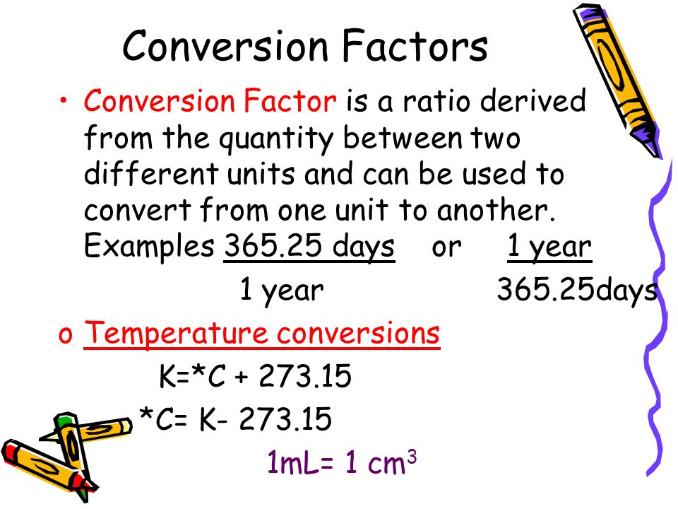 Conversion Factors Conversion Factor is a ratio derived from the quantity between two different units and can be used to convert from one unit to another.