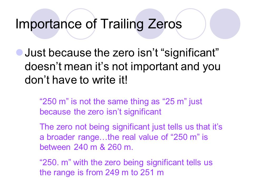 Importance of Trailing Zeros Just because the zero isn't significant doesn't mean it's not important and you don't have to write it.