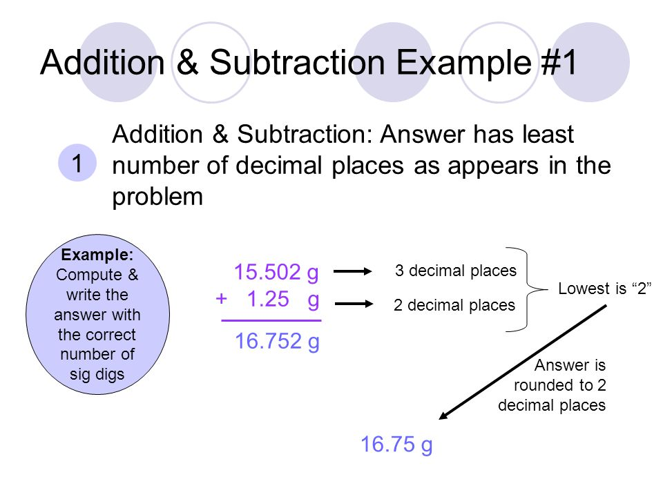 Addition & Subtraction Example #1 Example: Compute & write the answer with the correct number of sig digs g g 1 Addition & Subtraction: Answer has least number of decimal places as appears in the problem g g 3 decimal places 2 decimal places Lowest is 2 Answer is rounded to 2 decimal places