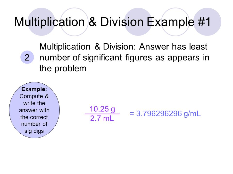 Multiplication & Division Example #1 Example: Compute & write the answer with the correct number of sig digs g 2.7 mL = g/mL 2 Multiplication & Division: Answer has least number of significant figures as appears in the problem