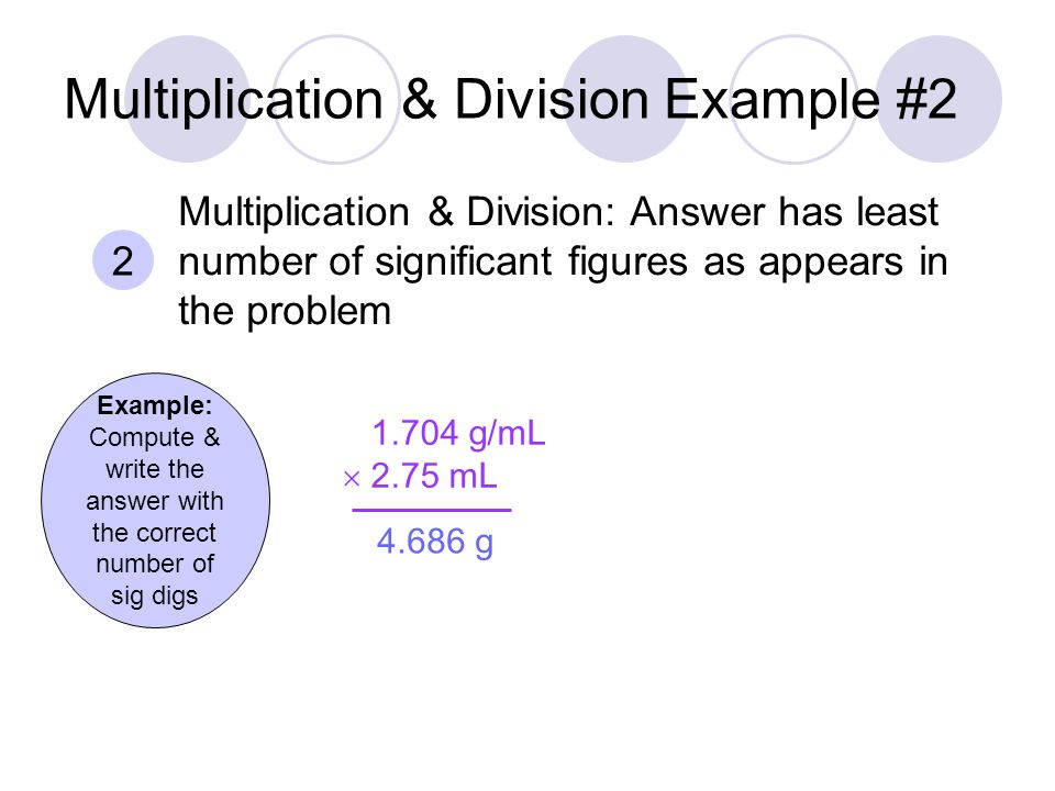 Multiplication & Division Example #2 Example: Compute & write the answer with the correct number of sig digs g/mL  2.75 mL g 2 Multiplication & Division: Answer has least number of significant figures as appears in the problem
