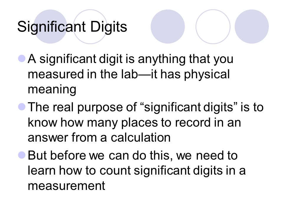Significant Digits A significant digit is anything that you measured in the lab—it has physical meaning The real purpose of significant digits is to know how many places to record in an answer from a calculation But before we can do this, we need to learn how to count significant digits in a measurement