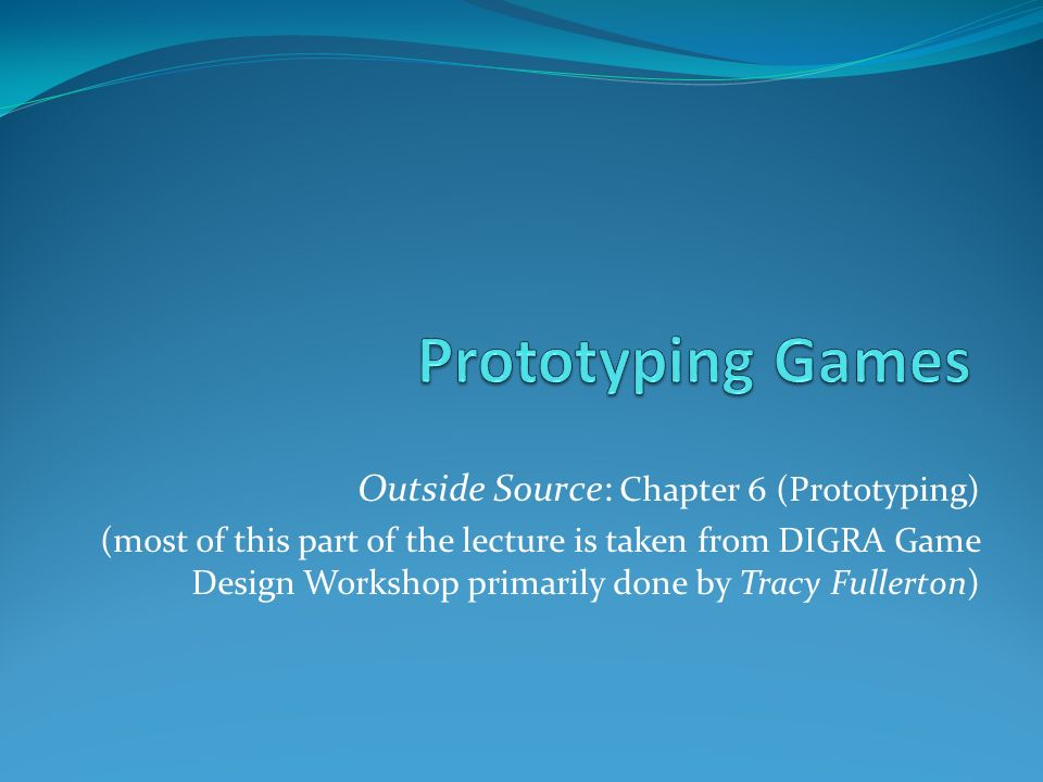 Outside Source: Chapter 6 (Prototyping) (most of this part of the lecture is taken from DIGRA Game Design Workshop primarily done by Tracy Fullerton)