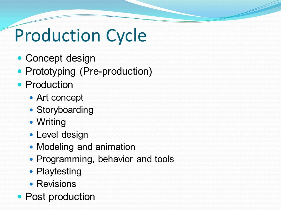 Production Cycle Concept design Prototyping (Pre-production) Production Art concept Storyboarding Writing Level design Modeling and animation Programming, behavior and tools Playtesting Revisions Post production