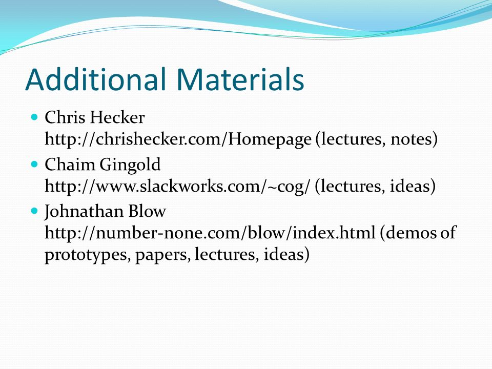 Additional Materials Chris Hecker http://chrishecker.com/Homepage (lectures, notes) Chaim Gingold http://www.slackworks.com/~cog/ (lectures, ideas) Johnathan Blow http://number-none.com/blow/index.html (demos of prototypes, papers, lectures, ideas)